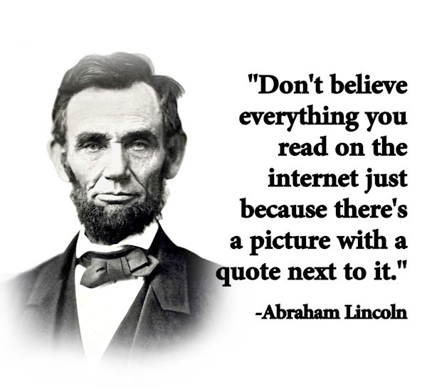 Dont-believe-everything-you-read-on-the-Internet-just-because-there-is-a-quote-And-a-picture-of-a-famous-person-near-it.-Abraham-Lincoln